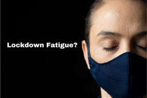 Do you have lockdown fatigue